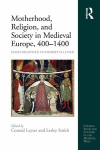 Motherhood, Religion, and Society in Medieval Europe, 400–1400: Essays Presented to Henrietta Leyser