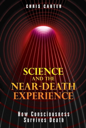 Science and the Near-Death Experience How Consciousness Survives Death