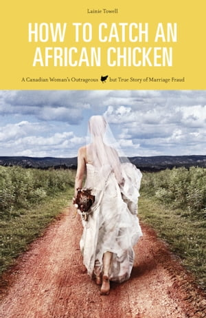 How to Catch an African Chicken ~ A Canadian Woman's Outrageous but True Story of Marriage Fraud by Lainie Towell