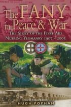 The F.A.N.Y in Peace & War: The Story of the First Aid Nursing Yeomanry 1907-2003 by Hugh Popham