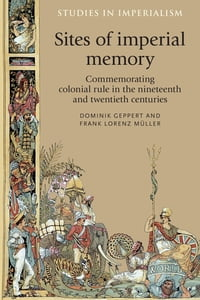 Sites of Imperial Memory: Commemorating Colonial Rule in the Nineteenth and Twentieth centuries