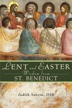 Lent and Easter Wisdom From St. Benedict by Judith Sutera, OSB