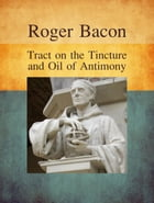 Tract on the Tincture and Oil of Antimony by Roger Bacon