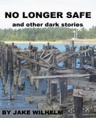 No Longer Safe and Other Dark Stories by Jake Wilhelm