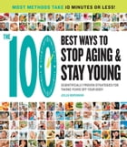 The 100 Best Ways to Stop Aging and Stay Young: Scientifically Proven Strategies for Taking Years Off Your Body by Julia Maranan