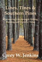 Lines, Tines & Southern Pines: Discovering Life Through Fishing, Hunting and Outdoor Tales by Corey W. Jenkins