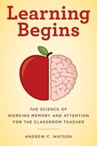 Learning Begins: The Science of Working Memory and Attention for the Classroom Teacher by Andrew C. Watson