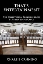 That's Entertainment: The Observation Principle from Bentham to Foucault (Oceania) by Charlie Canning