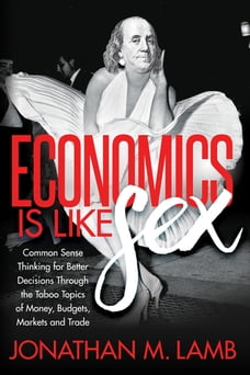 Economics is Like Sex: Common Sense Thinking for Better Decisions Through the Taboo Topics of Money…