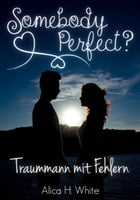 Somebody Perfect?: Traummann mit Fehlern (Liebesroman) by Alica H. White