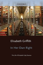 In Her Own Right: The Life of Elizabeth Cady Stanton by Elisabeth Griffith