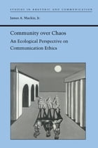 Community over Chaos: An Ecological Perspective on Communication Ethics by James A. Mackin