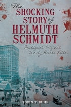 The Shocking Story of Helmuth Schmidt: Michigan's Original Lonely-Hearts Killer by Tobin T. Buhk