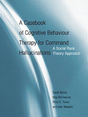 A Casebook of Cognitive Behaviour Therapy for Command Hallucinations A Social Rank Theory Approach