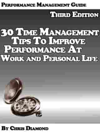 Performance Management Guide: 30 Time Management Tips To Improve Performance At Work And Personal Life - Third Edition! by Chris Diamond