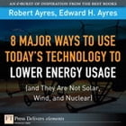 8 Major Ways to Use Today? Technology to Lower Energy Usage (and They Are Not Solar, Wind, and Nuclear) by Robert U. Ayres