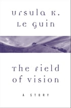 The Field of Vision: A Story by Ursula K. Le Guin