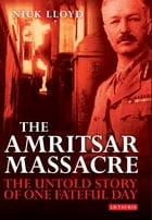 Amritsar Massacre, The: The Untold Story of One Fateful Day by Nick Lloyd