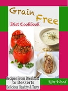 Grain Free Diet Cookbook: Recipes from Breakfast to Desserts Delicious Healthy & Tasty by Kim Wood