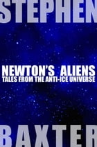 Newton's Aliens: Tales From the Anti-Ice Universe by Stephen Baxter