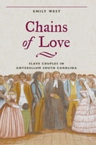 Chains of Love: Slave Couples in Antebellum South Carolina by Emily West