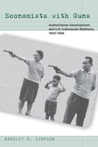 Economists with Guns: Authoritarian Development and U.S.-Indonesian Relations, 1960-1968 by Bradley R. Simpson