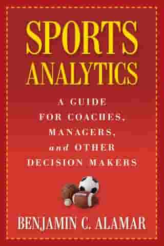 Sports Analytics: A Guide for Coaches, Managers, and Other Decision Makers by Benjamin Alamar
