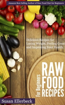 Raw Food Recipes for Beginners - Delicious Recipes for Losing Weight, Feeling Great and Improving…