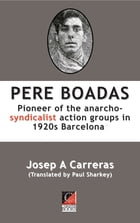 PERE BOADAS: Pioneer of the anarcho-syndicalist action groups in 1920s Barcelona by Josep A Carreras