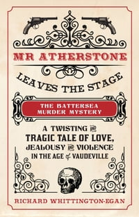 Mr Atherstone Leaves the stage: The Battersea Murder Mystery: A Twisting and Tragic Tale of Love…