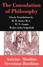 The Consolation of Philosophy (3 Classic Translations by James, Cooper and Sedgefield) by Ancius Manlius