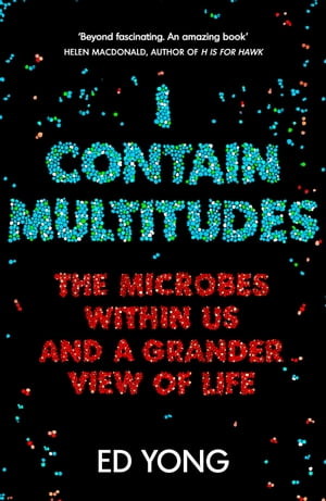 I Contain Multitudes The Microbes Within Us and a Grander View of Life