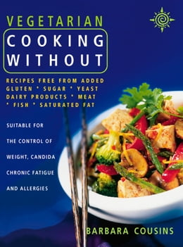 Book Vegetarian Cooking Without: Recipes free from added gluten, sugar, yeast, dairy products, meat… by Barbara Cousins