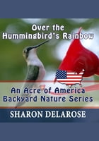 Over the Hummingbird's Rainbow: An Acre of America Backyard Nature Series by Sharon Delarose