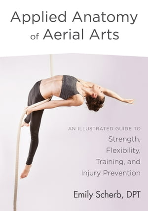 Applied Anatomy of Aerial Arts: An Illustrated Guide to Strength, Flexibility, Training, and Injury Prevention by Emily Scherb