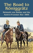Road to Königgrätz: Helmuth von Moltke and the Austro-Prussian War 1866 by Quintin Barry