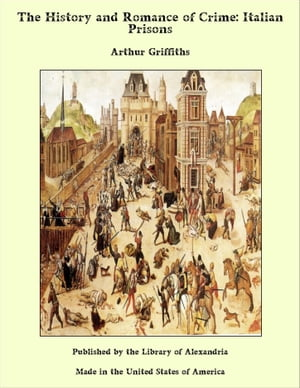 The History and Romance of Crime: Italian Prisons by Arthur George Frederick Griffiths