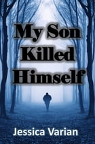 My Son Killed Himself: From Tragedy to Hope by Jessica Varian
