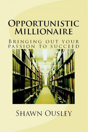 Opportunistic Millionaire: Bringing Out Your passion to Succeed by Shawn Ousley