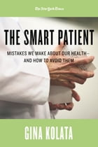The Smart Patient: Mistakes We Make about Our Health—and How to Avoid Them by Gina Kolata