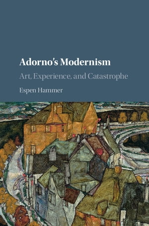 Adorno's Modernism Art, Experience, and Catastrophe