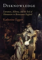 Disknowledge: Literature, Alchemy, and the End of Humanism in Renaissance England by Katherine Eggert