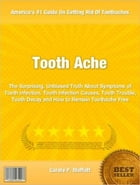 Tooth Ache: The Surprising, Unbiased Truth About Symptoms of Tooth Infection, Tooth Infection Causes, Tooth Trou by Carole Moffatt