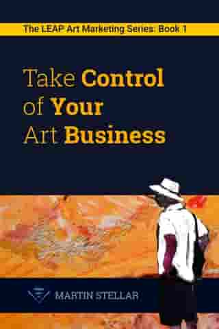 Take Control of Your Art Business: Book 1 in the LEAP Art Marketing Series by Martin Stellar