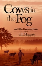 Cows In The Fog And Other Poems And Stories by S.T. Haggerty
