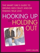 Hooking Up or Holding Out: The Smart Girl's Guide to Driving Men Crazy and/or Finding True Love de Jamie Callan