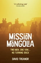 Mission Mongolia: Two Men, One Van, No Turning Back by David Treanor