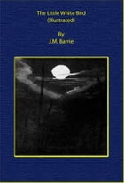 The Little White Bird (Illustrated) by J. M. Barrie