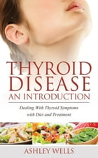 Thyroid Disease: An Introduction: Dealing with Thyroid Symptoms with Diet and Treatment by Wells Ashley