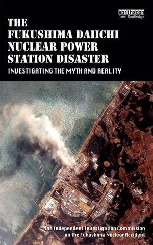The Fukushima Daiichi Nuclear Power Station Disaster Investigating the Myth and Reality
